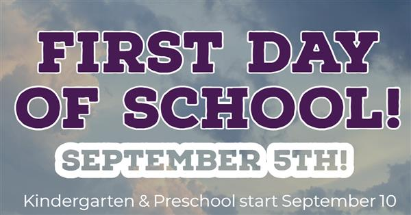 First Day of School September 5th! Kindergarten & Preschool start September 10!