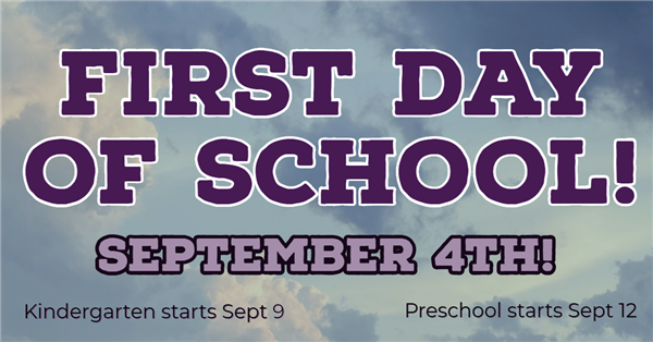 First Day of School is September 4th. Kindergarten starts September 9. Preschool starts September 12