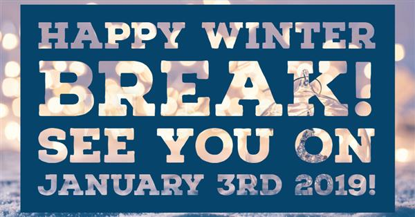Happy Winter Break! See you on January 3, 2019!
